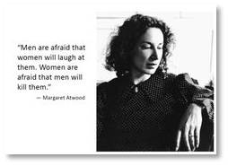 Margaret Atwood. Men are afraid women will laugh at them. Women are afraid men will kill them.