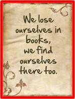 We lose ourselves in books; we find ourselves there too