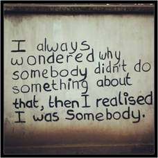 I always wondered by somebody didn't do something about that, then I realized I was somebody.