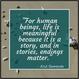 For human beings, life is meaningful because it is a story, and in stories, endings matter bu Dr. Atul Gawande