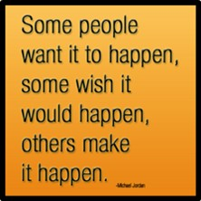 Some people want it to happen, some wish it would happen, others make it happen