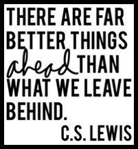 There are better things ahead than what we leave behind, C.S. Lewis