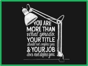 You are more than what you do, your title does not confine you, your job does not define you.