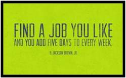 """I don't subscribe to the """"find a job you love and you'll never work a day in your life"""" idea. Work is not play. You can love your job and simultaneously recognize that it's hard work. When we love what we do, we do it better, longer and with greater passion, but it is still a job. A company that understands why you work is a good one."""