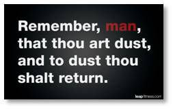 Remember, man, that thou art dust and to dust thou shalt return