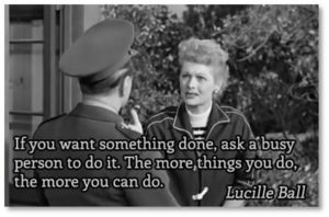 """Lucille Ball embroidered on that to add that, """"The more things you do, the more you can do."""" I am now one of those retired people who wonders how I ever had the time to work. That means more people are asking me to do more. It's an interesting process."""