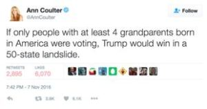 """For example, the right wing extremist Ann Coulter tweeted: """"If only people with at least 4 grandparents born in America were voting, Trump would win in a 50-state landslide."""" Had that been the case, of course, than neither Melania Trump nor any of Trump's children would have been able to vote."""