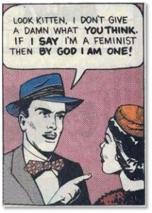 Look Kitten, I don't give a damn what you think. If I say I'm a feminist then by God, I am one.