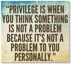 Privlege is when you think something is not a problem because it's not a problem to you personally