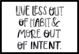 Live less out of habit and more out of intention