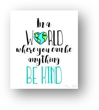In a world where you can be anything, be kind., words of wisdom