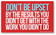 Don't be upset by the results you didn't get with the work you didn't do