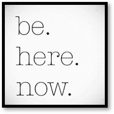 Be Here Now, living in the now, present in the moment