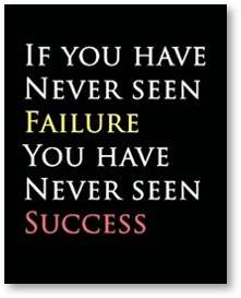 If you have never seen failure you have never seen success