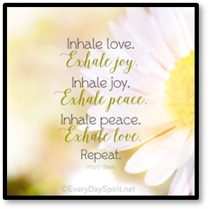 Inhale love, exhale joy; Inhale joy, exhale peace; inhale peace, exhale joy, Repeat