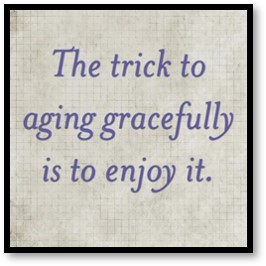 The trick to aging gracefully is to enjoy it, Age