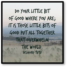 Do your little bit of good wherever you are. It is those little bits of good put all together that overwhelm the world.. Desmond Tutu