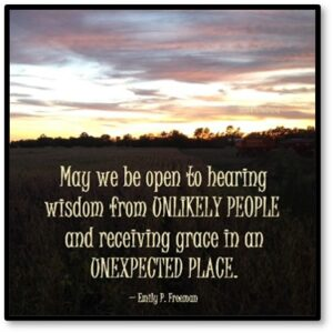 May we be open to hearing wisdom from unlikely people and receiving grace in an unexpected place, Emily P Freeman