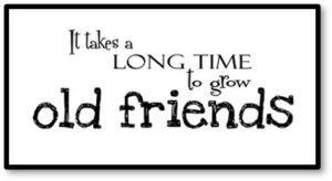 It takes a long time to grow old friends