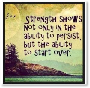 Strength shows not only in the ability to persist but the ability to start over