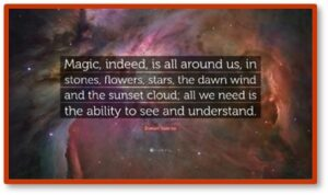 Magic, indeed, is all around us in stones, flowers, stars, the dawn wind and the sunset cloud; all we need is the ability to see and understand
